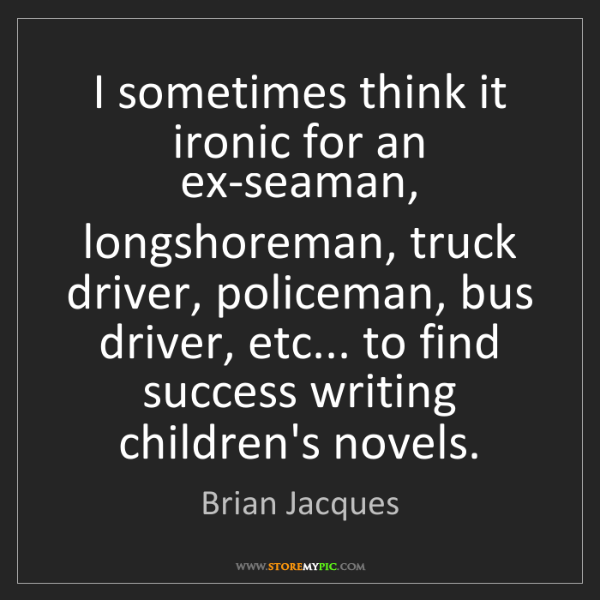 Brian Jacques: I sometimes think it ironic for an ex-seaman, longshoreman,...