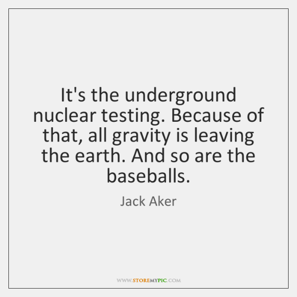 It's the underground nuclear testing. Because of that, all gravity is leaving ...