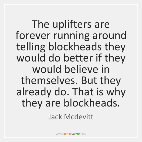 The uplifters are forever running around telling blockheads they would do better ...