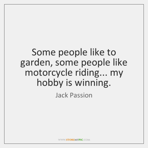 Some people like to garden, some people like motorcycle riding... my hobby ...