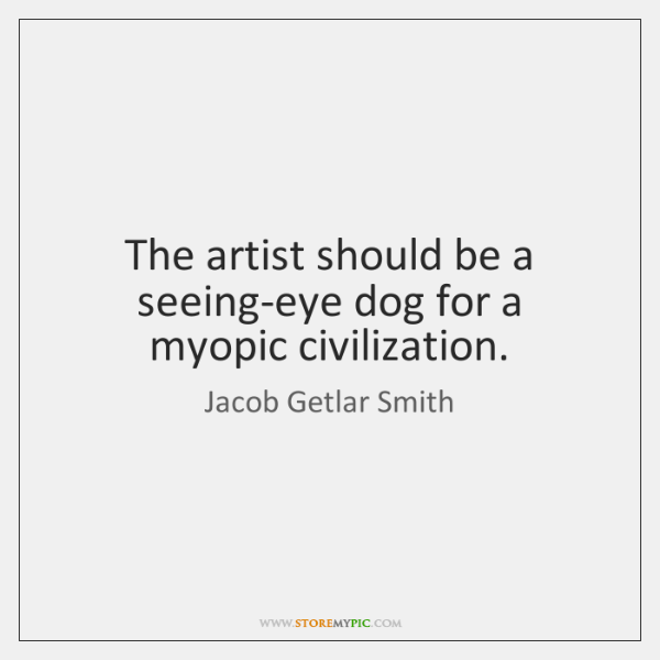 The artist should be a seeing-eye dog for a myopic civilization.