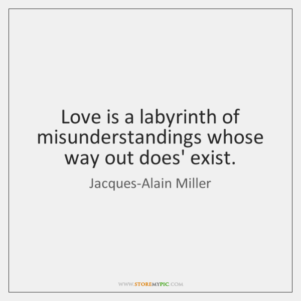 Love is a labyrinth of misunderstandings whose way out does' exist.