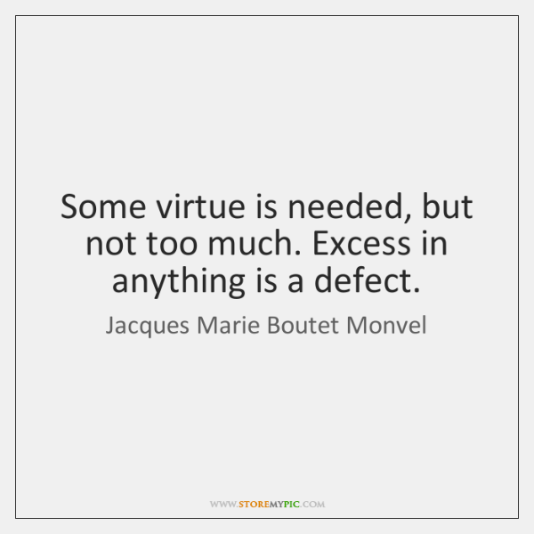 Some virtue is needed, but not too much. Excess in anything is ...