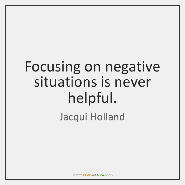 Focusing on negative situations is never helpful.