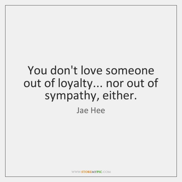 You don't love someone out of loyalty... nor out of sympathy, either.