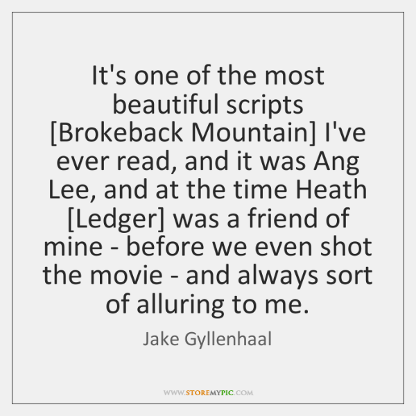It's one of the most beautiful scripts [Brokeback Mountain] I've ever read, ...