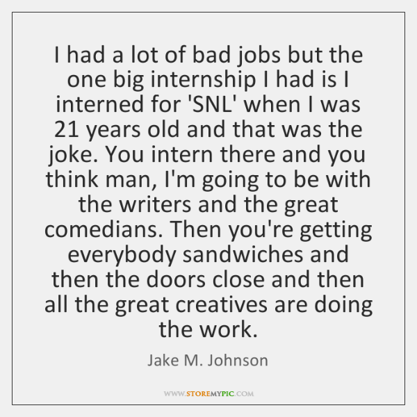I had a lot of bad jobs but the one big internship ...