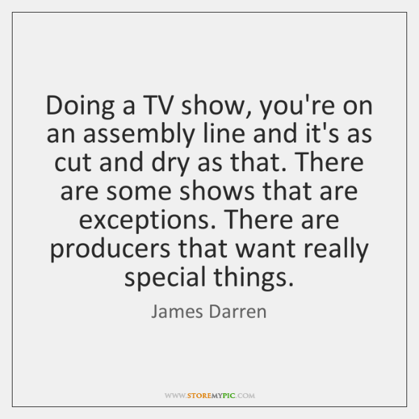 Doing a TV show, you're on an assembly line and it's as ...