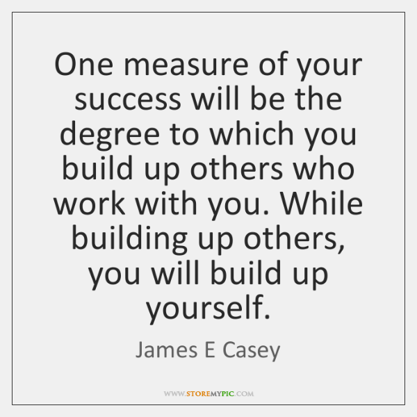One measure of your success will be the degree to which you ...