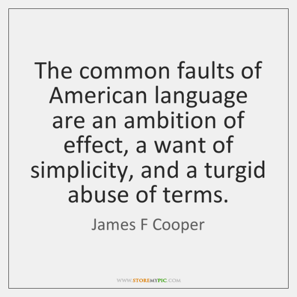 The common faults of American language are an ambition of effect, a ...