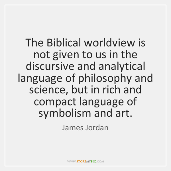 The Biblical worldview is not given to us in the discursive and ...