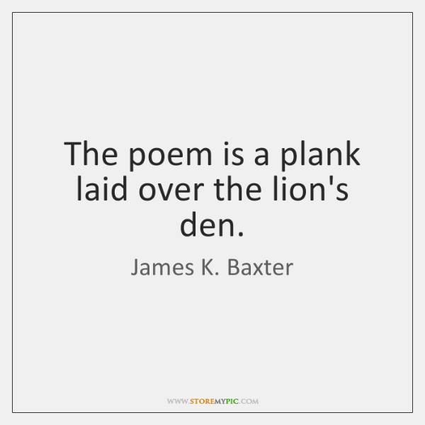 The poem is a plank laid over the lion's den.