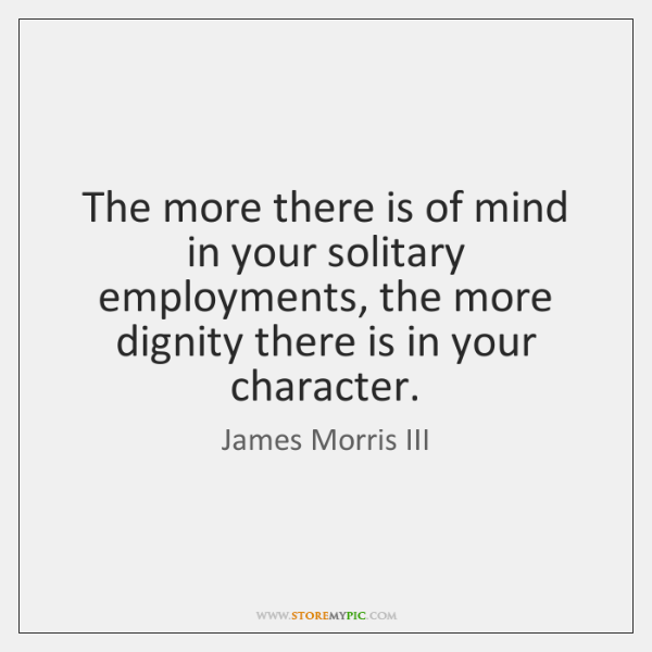 The more there is of mind in your solitary employments, the more ...