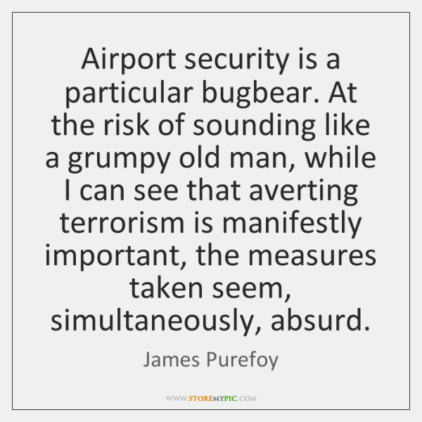Airport security is a particular bugbear. At the risk of sounding like ...