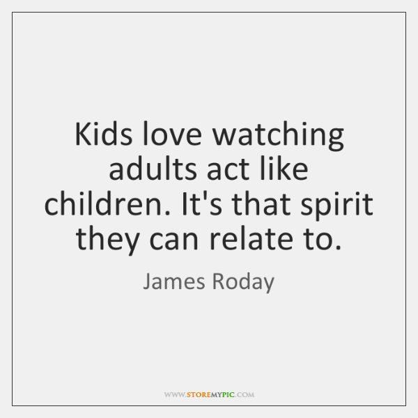 Kids Love Watching Adults Act Like Children Its That Spirit They
