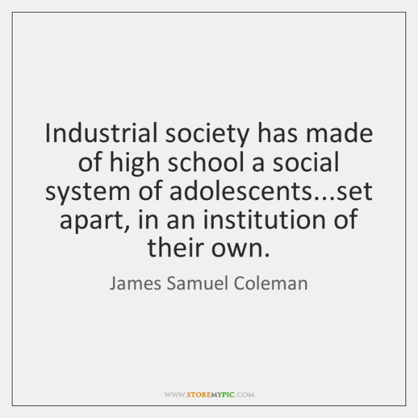 Industrial society has made of high school a social system of adolescents......