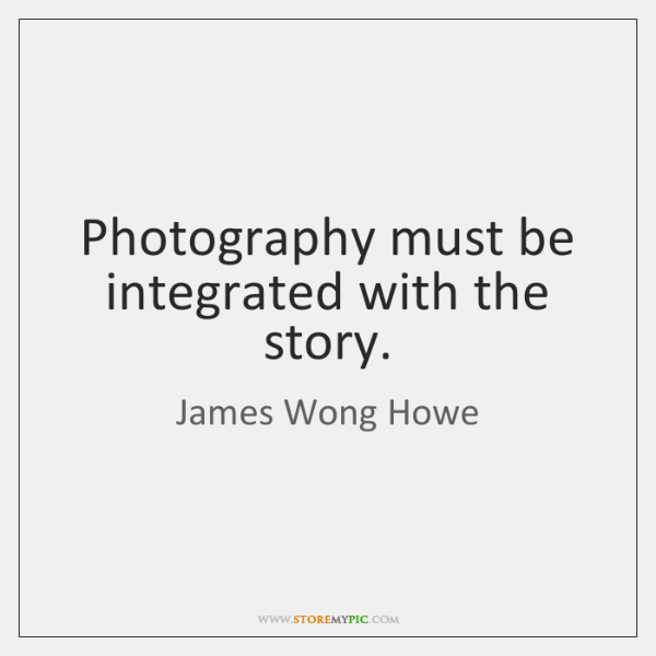 Photography must be integrated with the story.