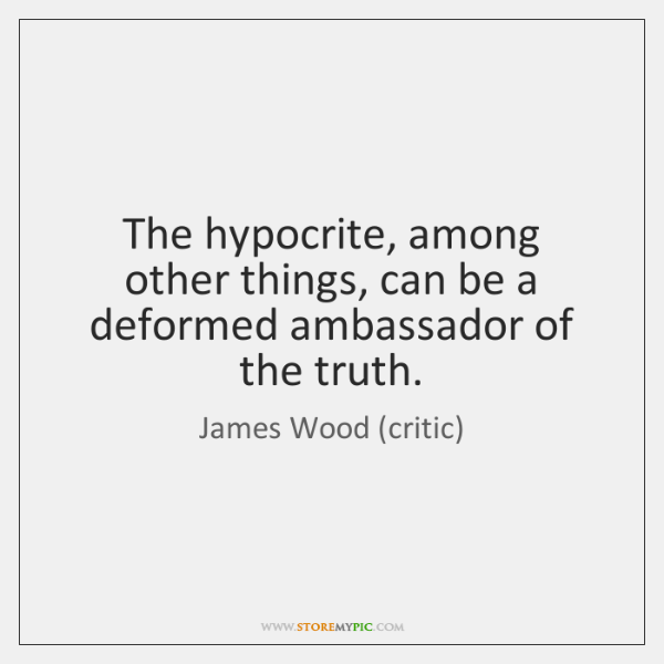 The hypocrite, among other things, can be a deformed ambassador of the ...