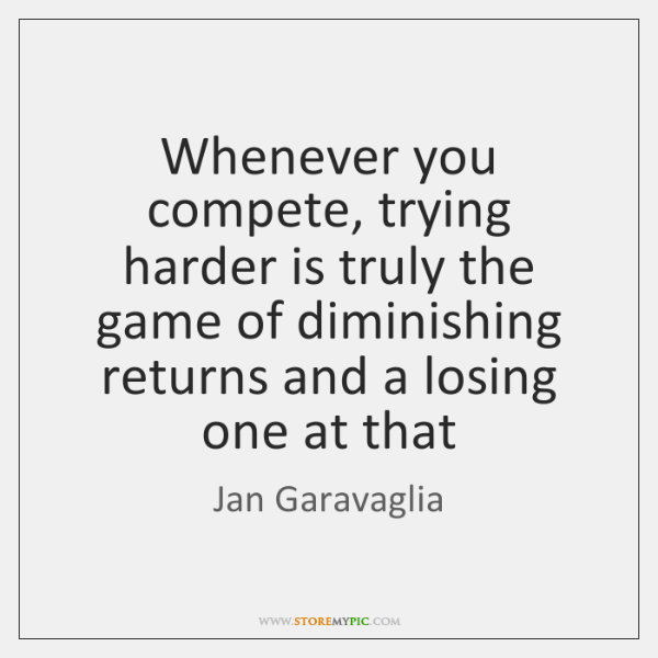 Whenever you compete, trying harder is truly the game of diminishing returns ...