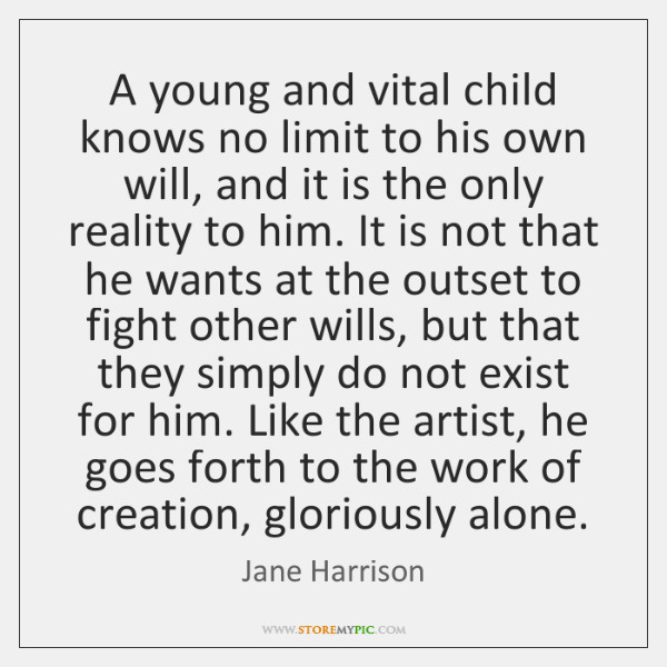 A young and vital child knows no limit to his own will, ...