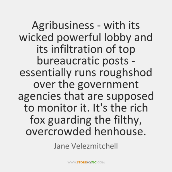 Agribusiness - with its wicked powerful lobby and its infiltration of top ...