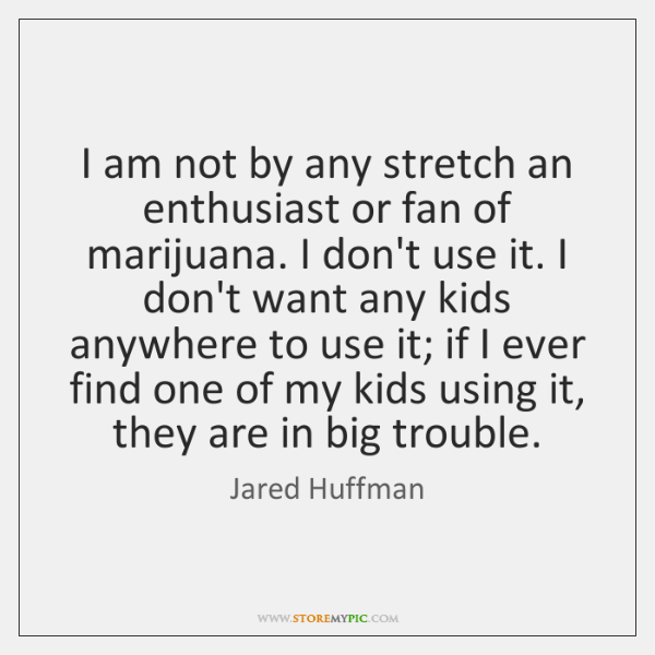 I am not by any stretch an enthusiast or fan of marijuana. ...