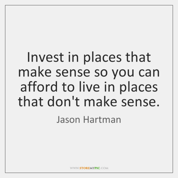 Invest in places that make sense so you can afford to live ...