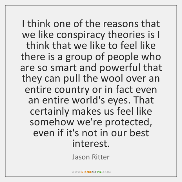 I think one of the reasons that we like conspiracy theories is ...