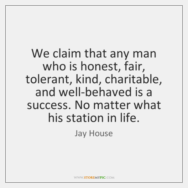 We claim that any man who is honest, fair, tolerant, kind, charitable, ...