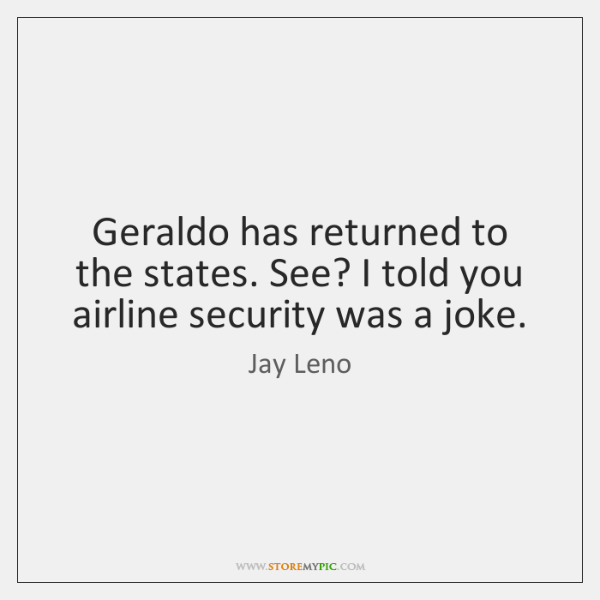 Geraldo has returned to the states. See? I told you airline security ...