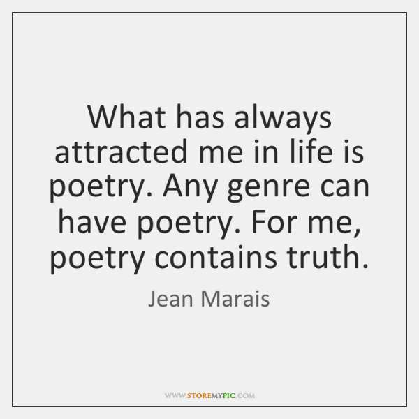 What has always attracted me in life is poetry. Any genre can ...