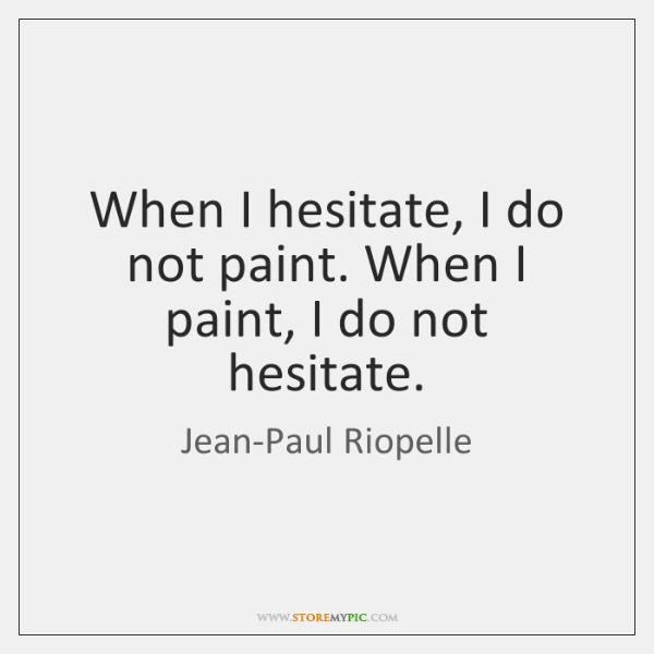 When I hesitate, I do not paint. When I paint, I do ...