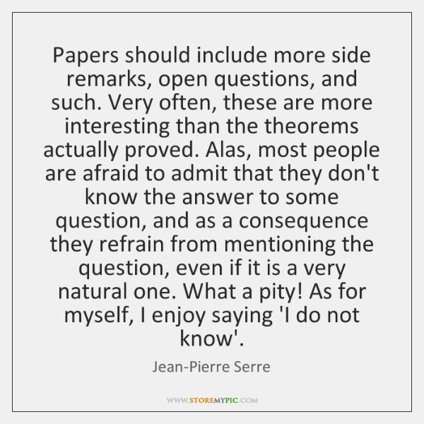 Papers should include more side remarks, open questions, and such. Very often, ...
