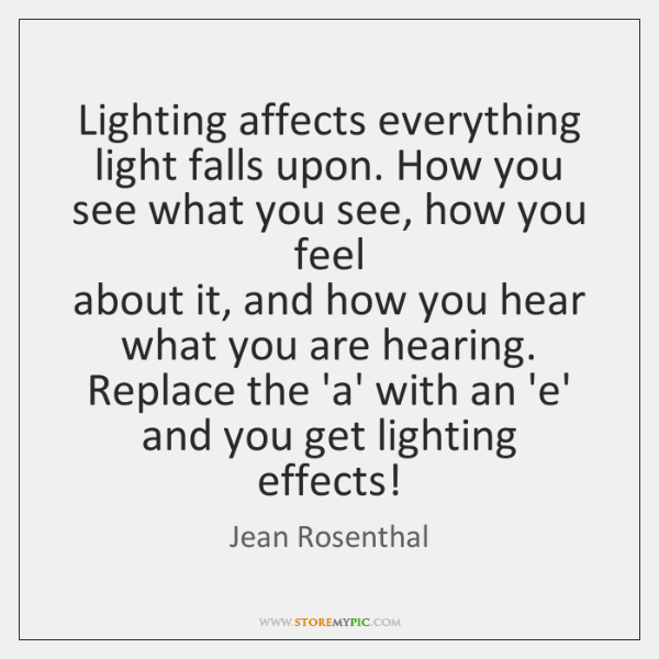 Lighting affects everything light falls upon. How you see what you see, ...