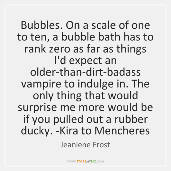 Bubbles. On a scale of one to ten, a bubble bath has ...