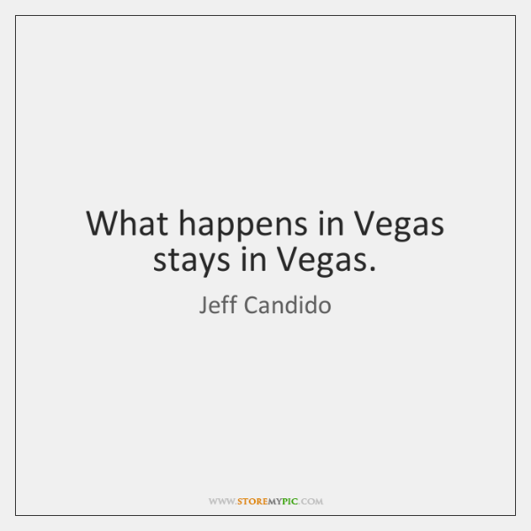 What happens in Vegas stays in Vegas.