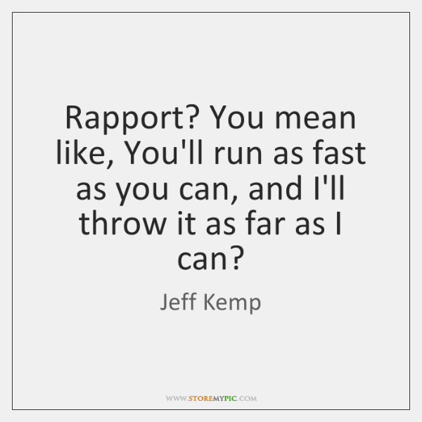 Rapport? You mean like, You'll run as fast as you can, and ...