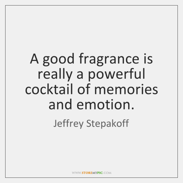 A good fragrance is really a powerful cocktail of memories and emotion.