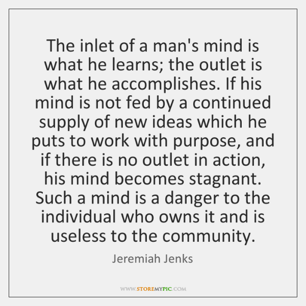 The inlet of a man's mind is what he learns; the outlet ...