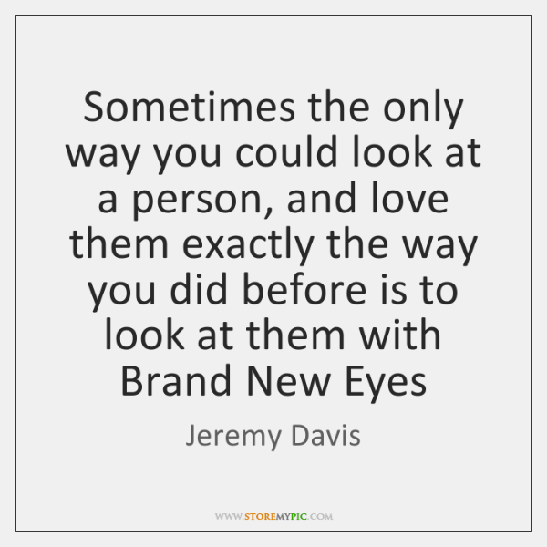 Sometimes the only way you could look at a person, and love ...
