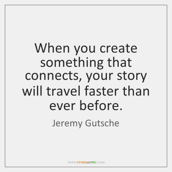When you create something that connects, your story will travel faster than ...
