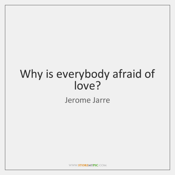 Why is everybody afraid of love?
