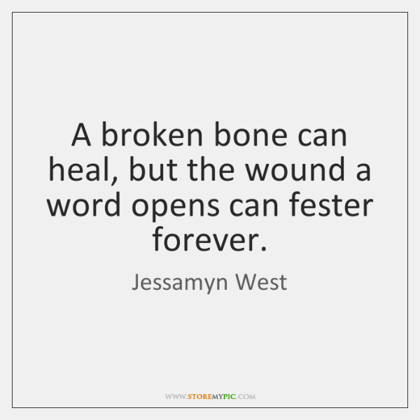 A broken bone can heal, but the wound a word opens can ...