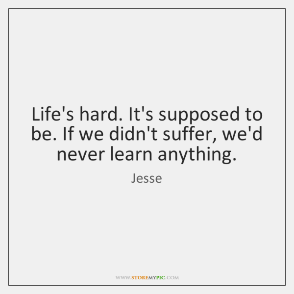 Life's hard. It's supposed to be. If we didn't suffer, we'd never ...