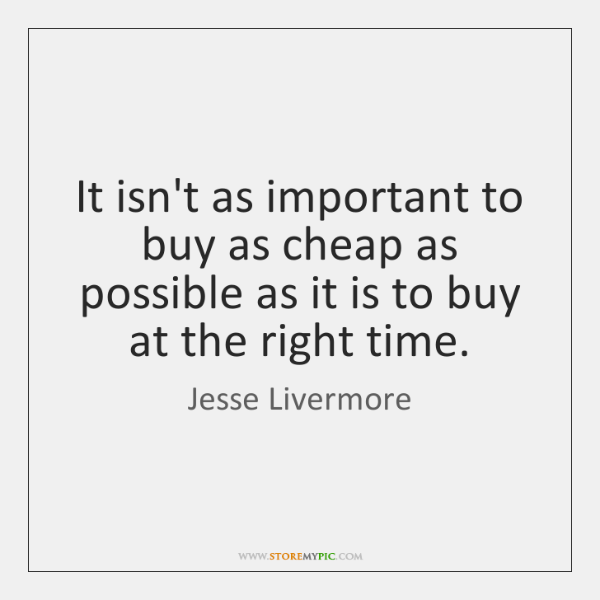 It isn't as important to buy as cheap as possible as it ...