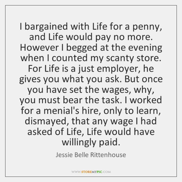 I bargained with Life for a penny, and Life would pay no ...