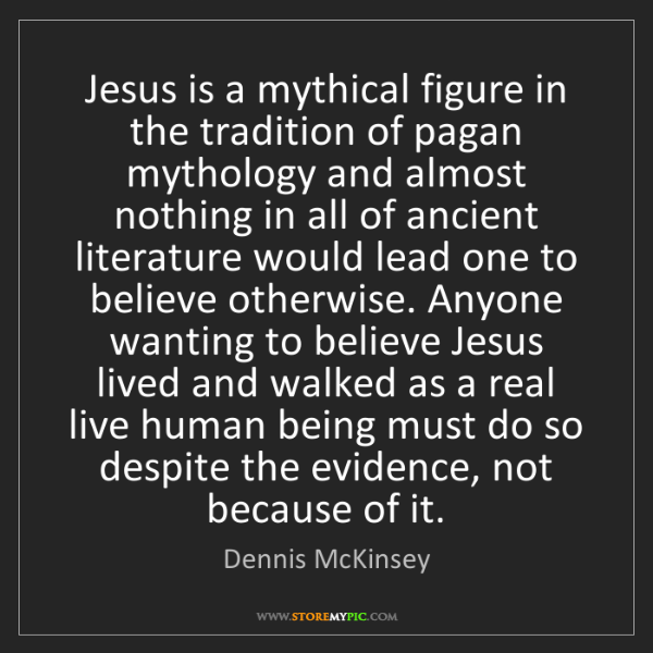 Dennis McKinsey: Jesus is a mythical figure in the tradition of pagan...
