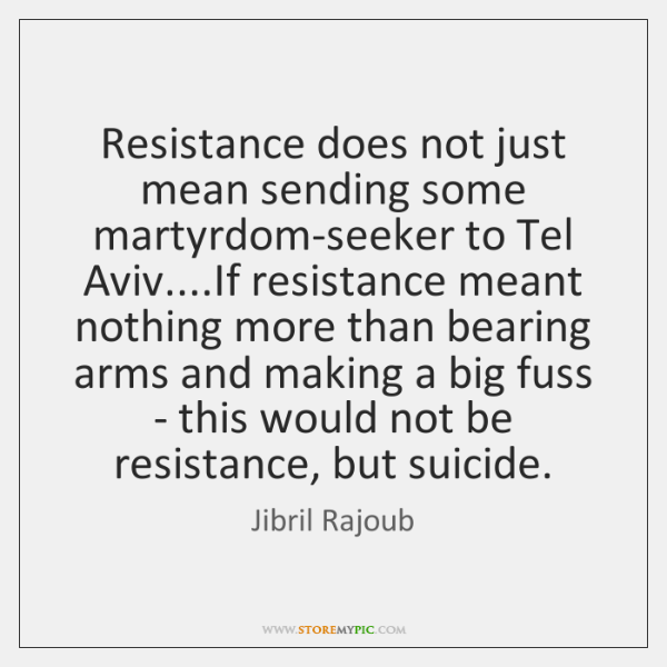 Resistance does not just mean sending some martyrdom-seeker to Tel Aviv....If ...