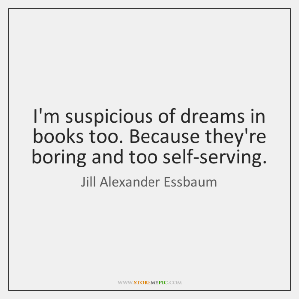 I'm suspicious of dreams in books too. Because they're boring and too ...