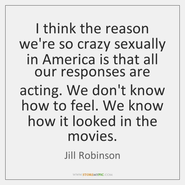 I think the reason we're so crazy sexually in America is that ...